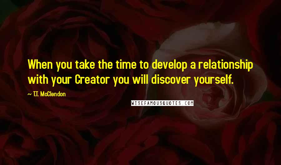 T.T. McClendon quotes: When you take the time to develop a relationship with your Creator you will discover yourself.