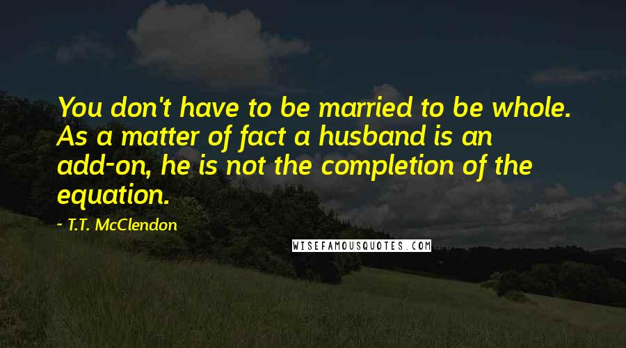 T.T. McClendon quotes: You don't have to be married to be whole. As a matter of fact a husband is an add-on, he is not the completion of the equation.