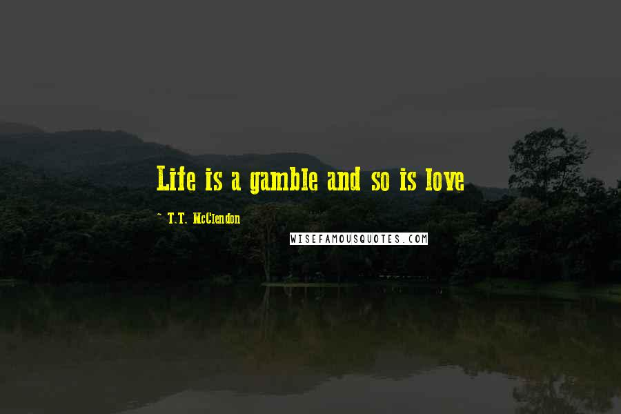 T.T. McClendon quotes: Life is a gamble and so is love