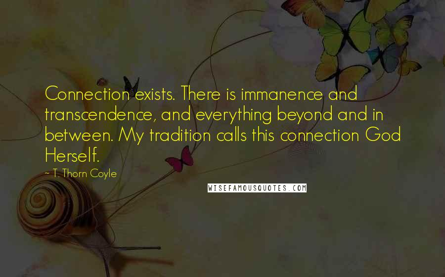T. Thorn Coyle quotes: Connection exists. There is immanence and transcendence, and everything beyond and in between. My tradition calls this connection God Herself.