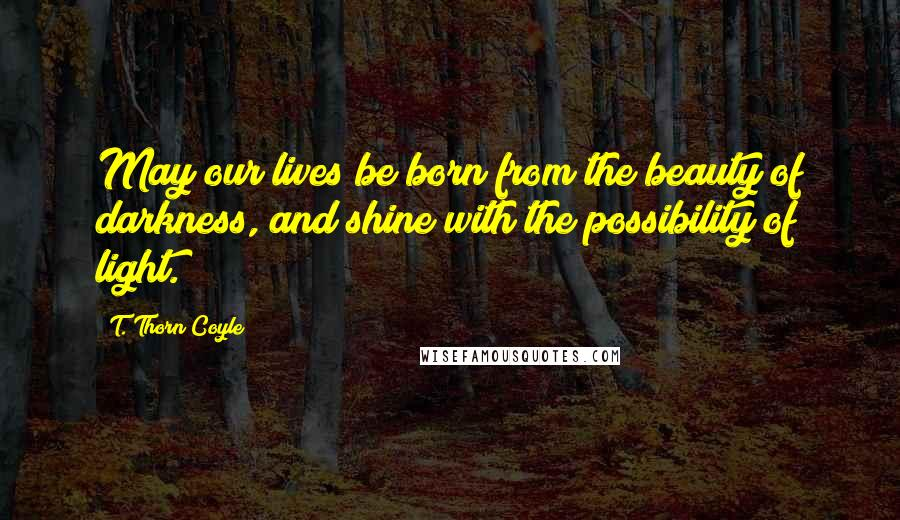T. Thorn Coyle quotes: May our lives be born from the beauty of darkness, and shine with the possibility of light.