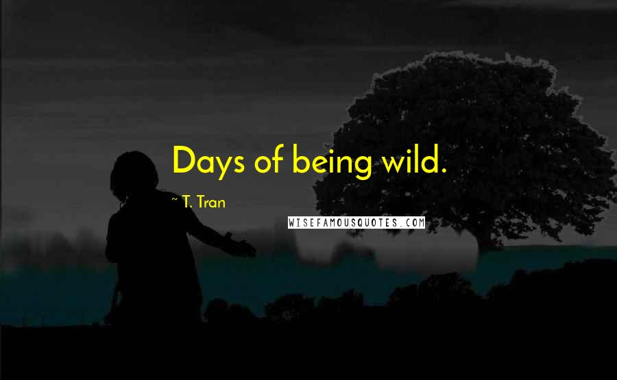 T. Tran quotes: Days of being wild.