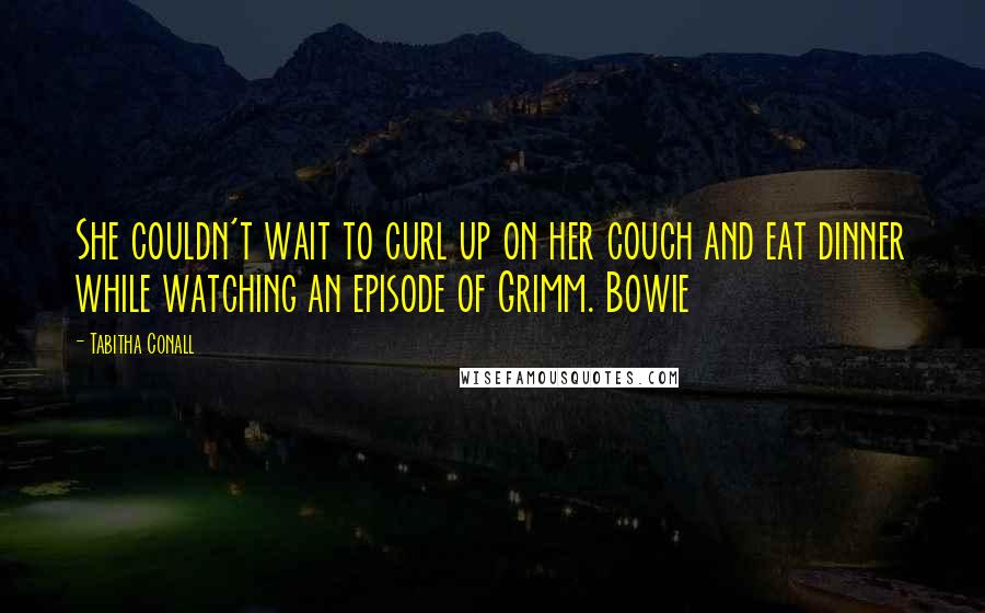 Tabitha Conall quotes: She couldn't wait to curl up on her couch and eat dinner while watching an episode of Grimm. Bowie
