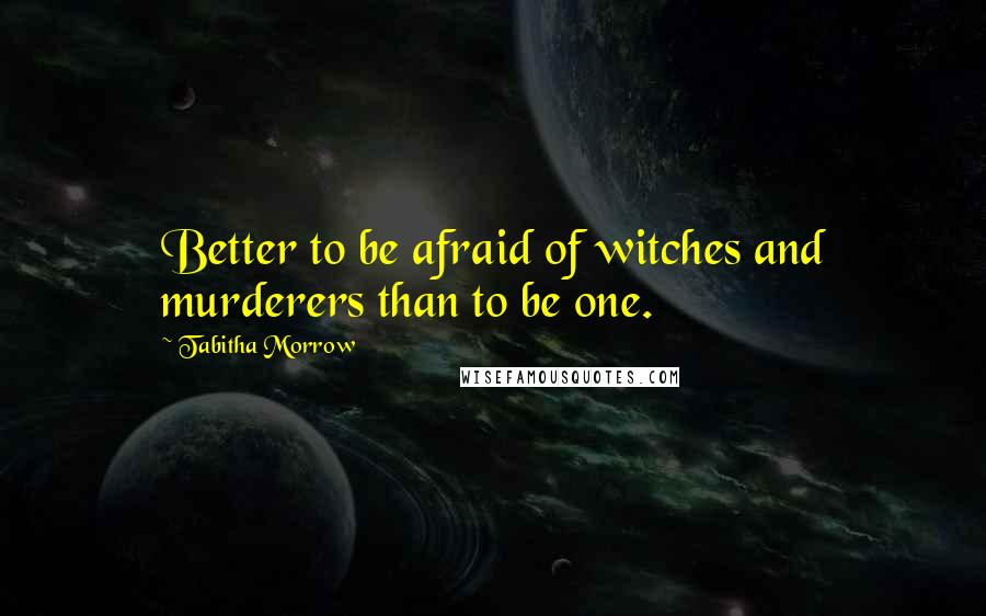 Tabitha Morrow quotes: Better to be afraid of witches and murderers than to be one.