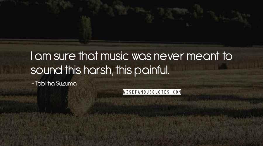 Tabitha Suzuma quotes: I am sure that music was never meant to sound this harsh, this painful.
