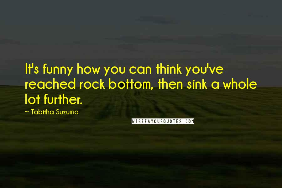 Tabitha Suzuma quotes: It's funny how you can think you've reached rock bottom, then sink a whole lot further.