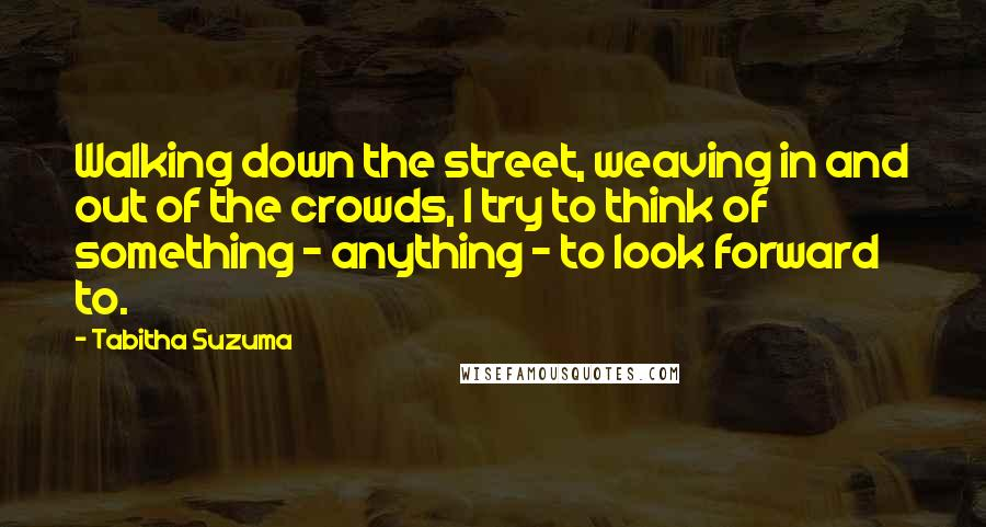 Tabitha Suzuma quotes: Walking down the street, weaving in and out of the crowds, I try to think of something - anything - to look forward to.