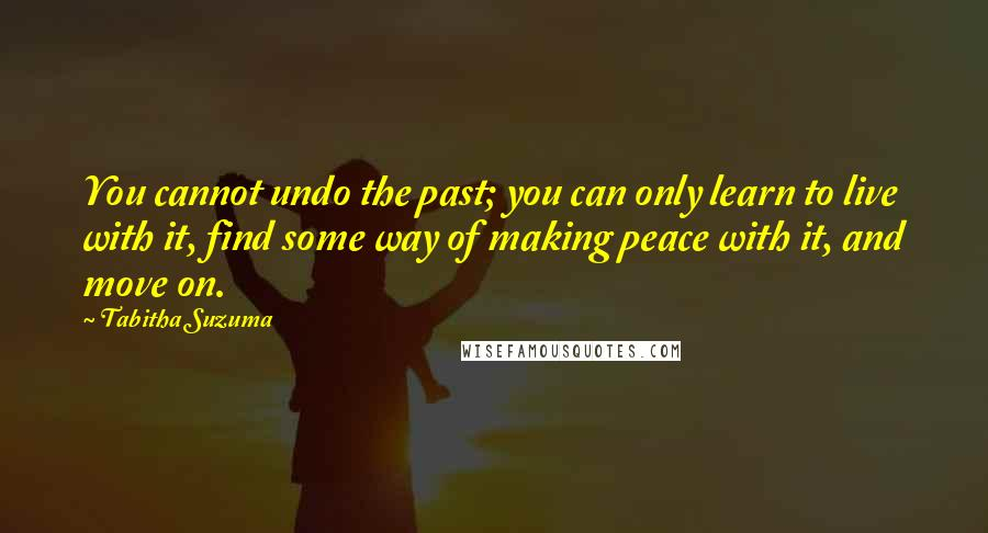 Tabitha Suzuma quotes: You cannot undo the past; you can only learn to live with it, find some way of making peace with it, and move on.