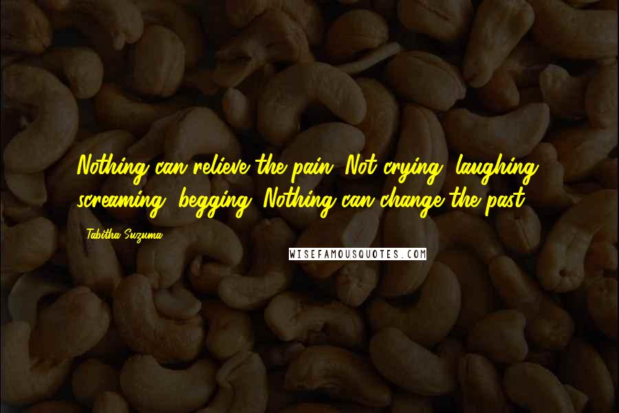 Tabitha Suzuma quotes: Nothing can relieve the pain. Not crying, laughing, screaming, begging. Nothing can change the past.