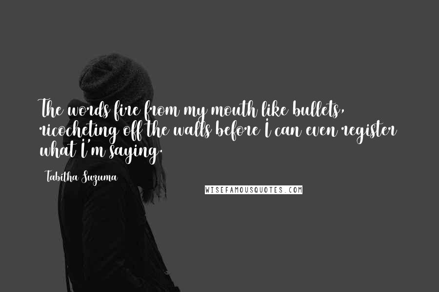 Tabitha Suzuma quotes: The words fire from my mouth like bullets, ricocheting off the walls before I can even register what I'm saying.