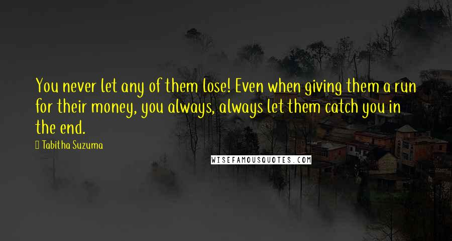 Tabitha Suzuma quotes: You never let any of them lose! Even when giving them a run for their money, you always, always let them catch you in the end.