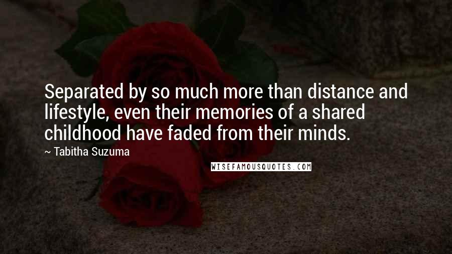 Tabitha Suzuma quotes: Separated by so much more than distance and lifestyle, even their memories of a shared childhood have faded from their minds.