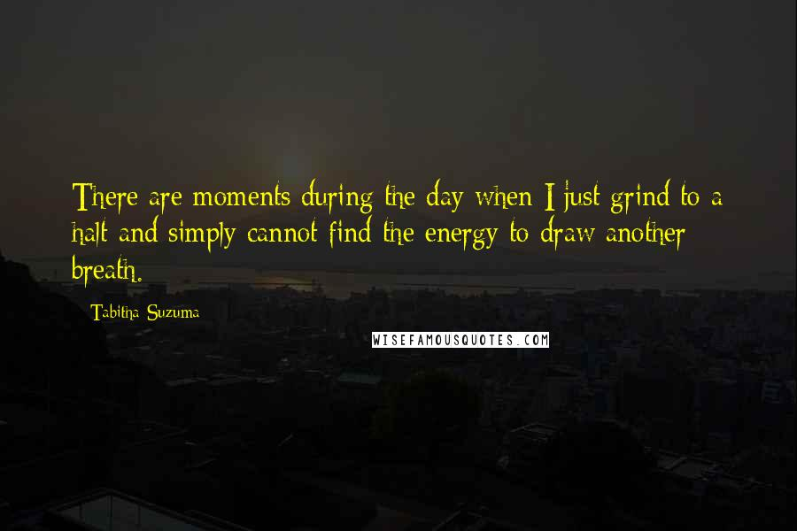 Tabitha Suzuma quotes: There are moments during the day when I just grind to a halt and simply cannot find the energy to draw another breath.