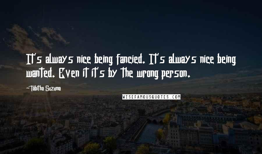 Tabitha Suzuma quotes: It's always nice being fancied. It's always nice being wanted. Even it it's by the wrong person.