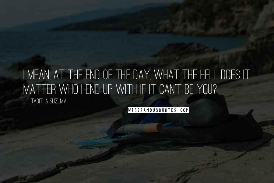 Tabitha Suzuma quotes: I mean, at the end of the day, what the hell does it matter who I end up with if it can't be you?