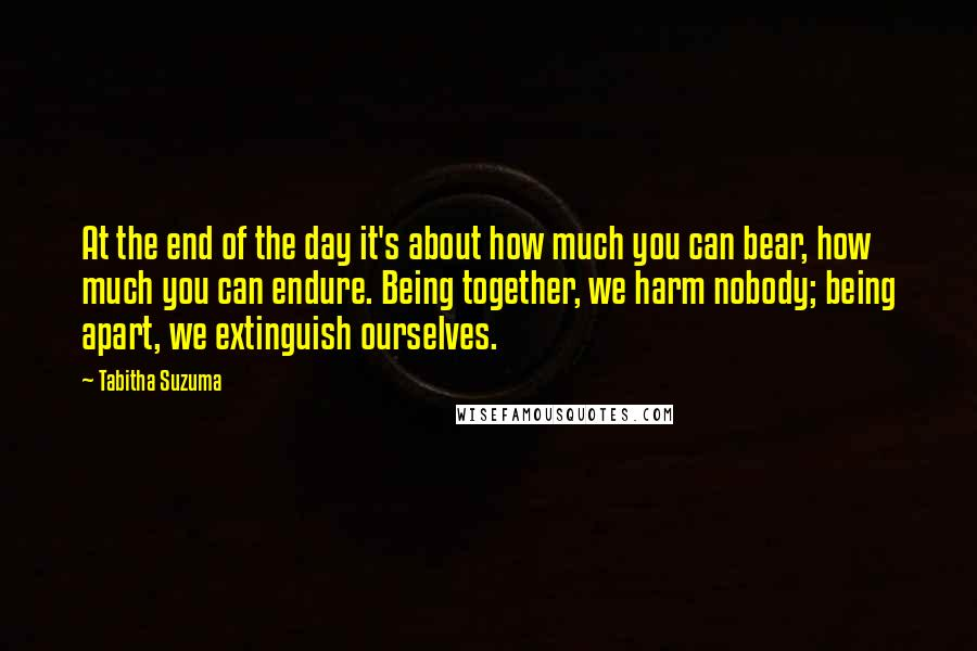 Tabitha Suzuma quotes: At the end of the day it's about how much you can bear, how much you can endure. Being together, we harm nobody; being apart, we extinguish ourselves.