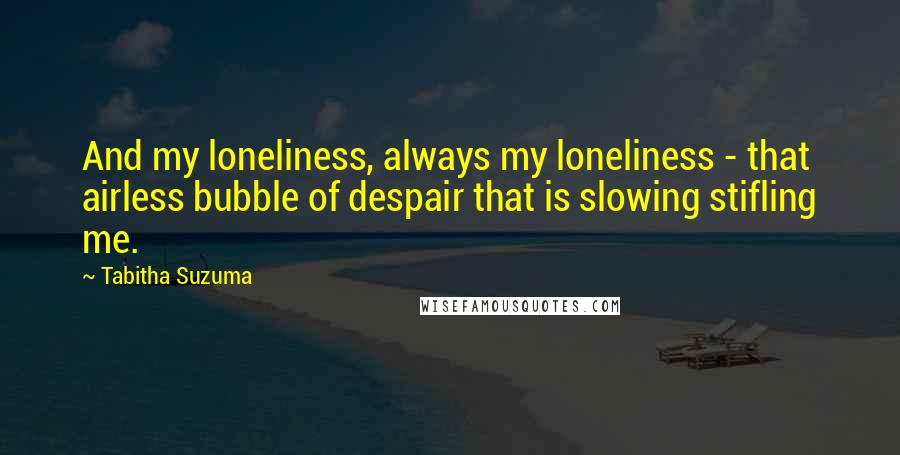 Tabitha Suzuma quotes: And my loneliness, always my loneliness - that airless bubble of despair that is slowing stifling me.