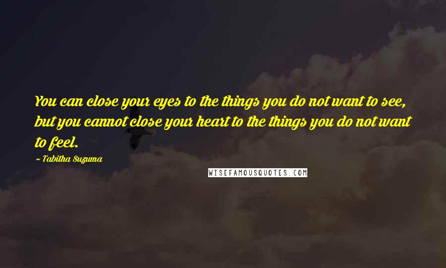 Tabitha Suzuma quotes: You can close your eyes to the things you do not want to see, but you cannot close your heart to the things you do not want to feel.