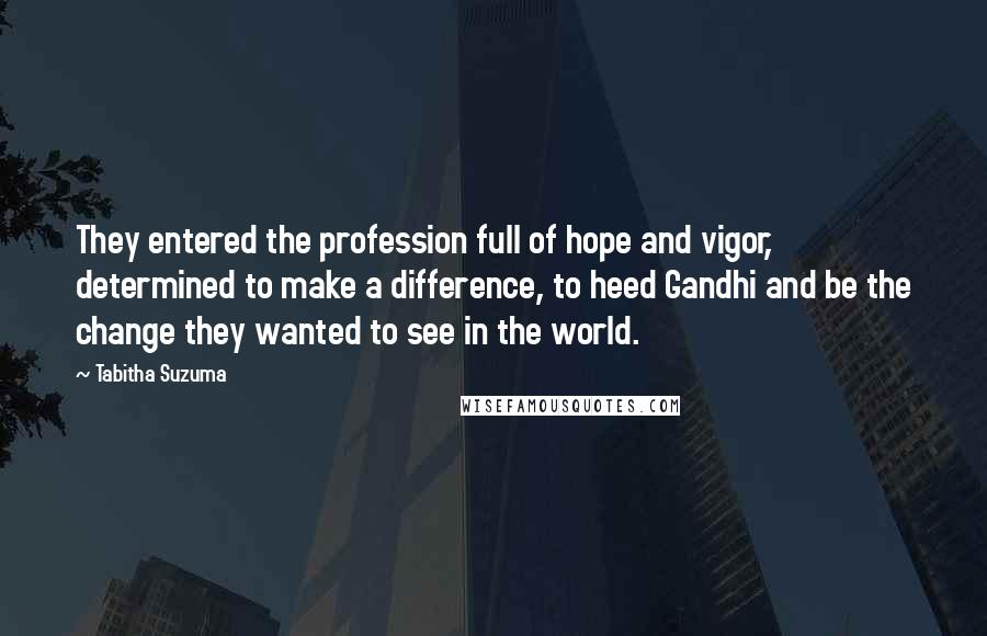 Tabitha Suzuma quotes: They entered the profession full of hope and vigor, determined to make a difference, to heed Gandhi and be the change they wanted to see in the world.
