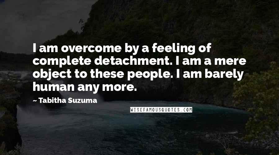 Tabitha Suzuma quotes: I am overcome by a feeling of complete detachment. I am a mere object to these people. I am barely human any more.