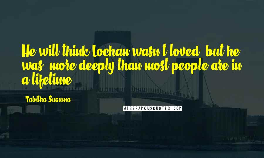 Tabitha Suzuma quotes: He will think Lochan wasn't loved, but he was, more deeply than most people are in a lifetime.