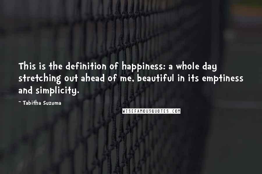 Tabitha Suzuma quotes: This is the definition of happiness: a whole day stretching out ahead of me, beautiful in its emptiness and simplicity.