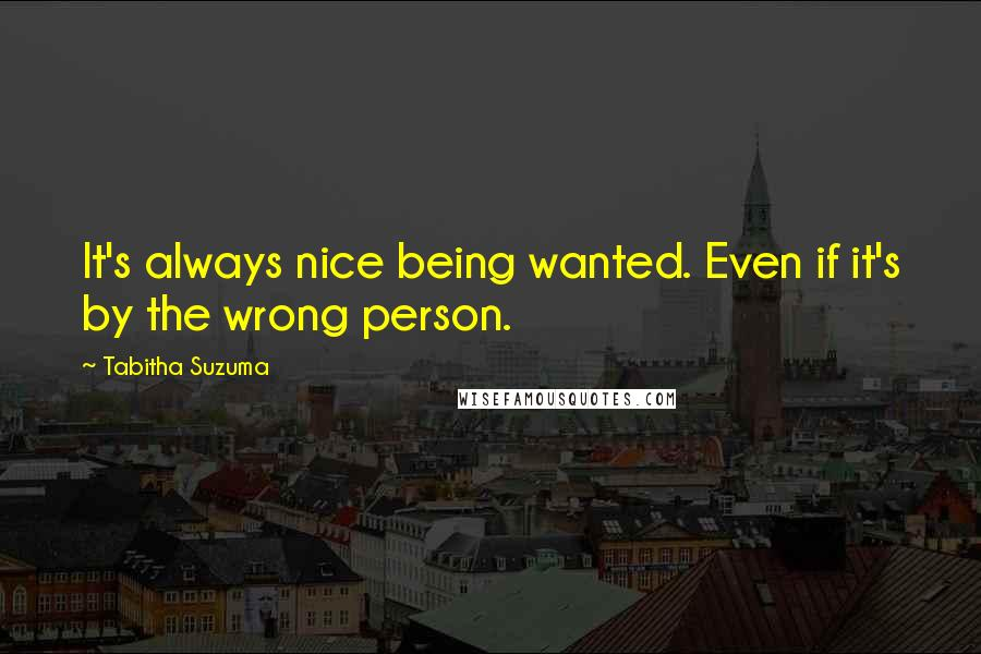 Tabitha Suzuma quotes: It's always nice being wanted. Even if it's by the wrong person.