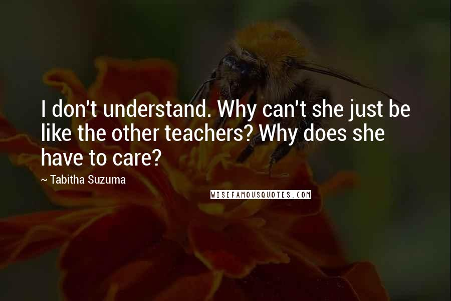 Tabitha Suzuma quotes: I don't understand. Why can't she just be like the other teachers? Why does she have to care?