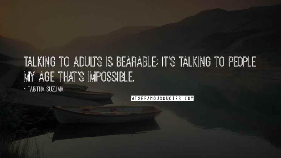 Tabitha Suzuma quotes: Talking to adults is bearable; it's talking to people my age that's impossible.