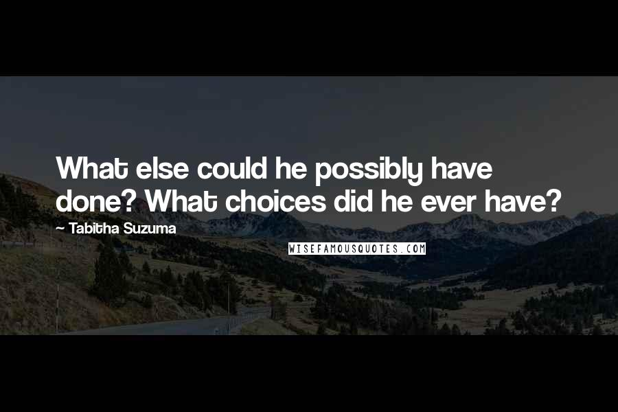 Tabitha Suzuma quotes: What else could he possibly have done? What choices did he ever have?