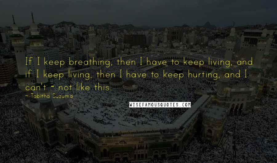 Tabitha Suzuma quotes: If I keep breathing, then I have to keep living, and if I keep living, then I have to keep hurting, and I can't - not like this.