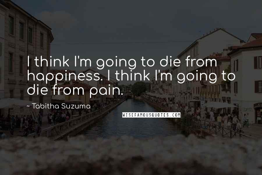 Tabitha Suzuma quotes: I think I'm going to die from happiness. I think I'm going to die from pain.