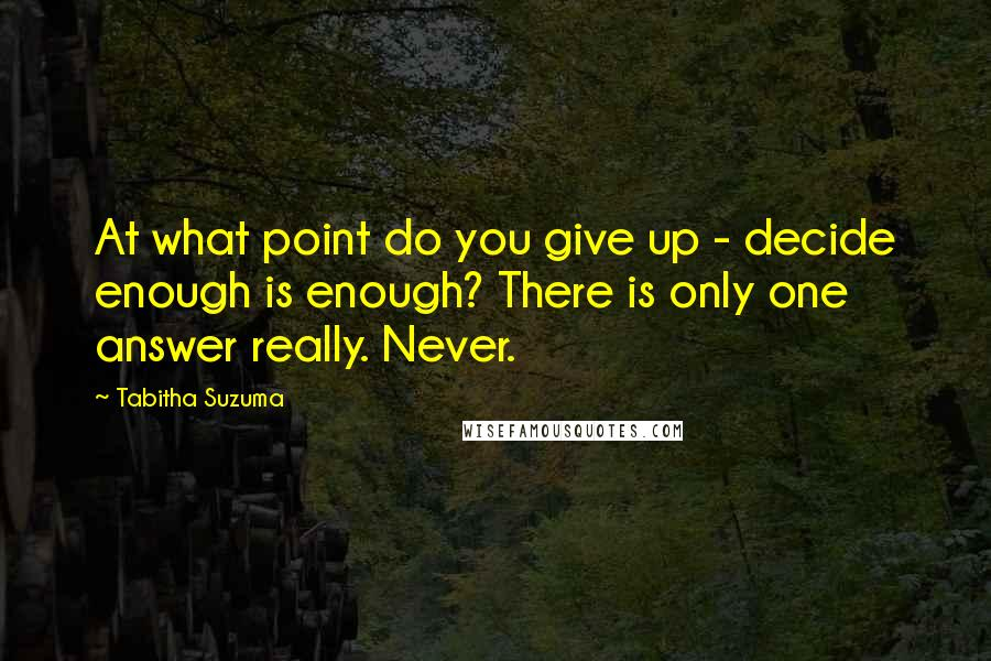 Tabitha Suzuma quotes: At what point do you give up - decide enough is enough? There is only one answer really. Never.