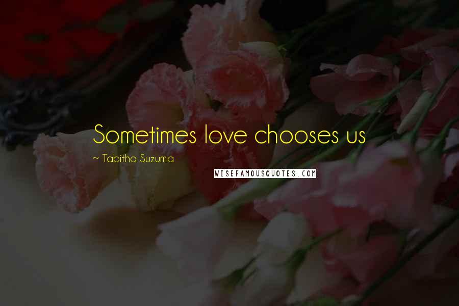 Tabitha Suzuma quotes: Sometimes love chooses us