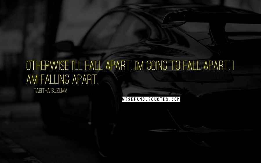 Tabitha Suzuma quotes: Otherwise I'll fall apart. I'm going to fall apart. I am falling apart.