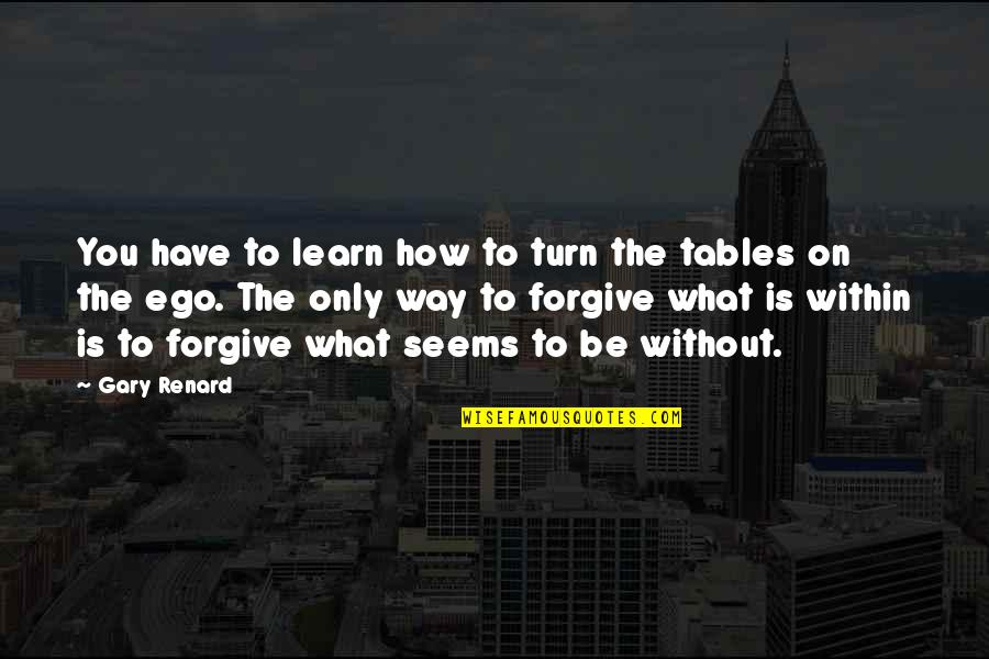 Tables To Turn Quotes By Gary Renard: You have to learn how to turn the