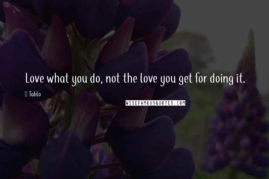 Tablo quotes: Love what you do, not the love you get for doing it.