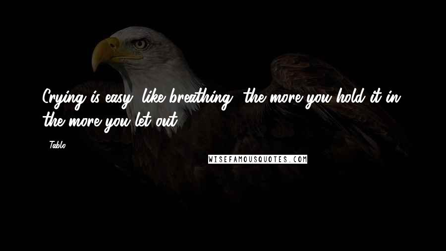 Tablo quotes: Crying is easy, like breathing- the more you hold it in, the more you let out.