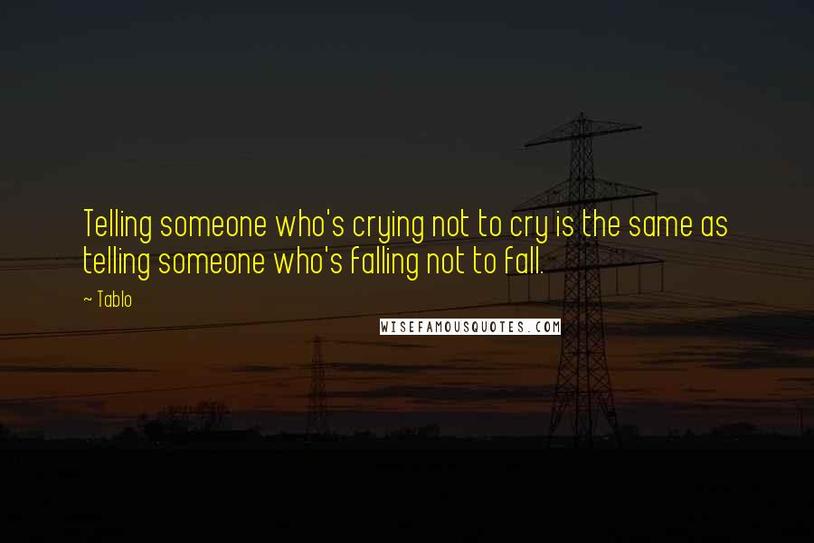 Tablo quotes: Telling someone who's crying not to cry is the same as telling someone who's falling not to fall.