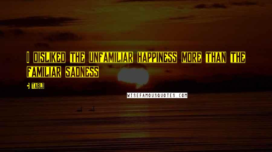 Tablo quotes: I disliked the unfamiliar happiness more than the familiar sadness
