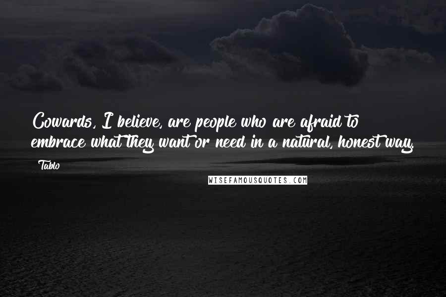 Tablo quotes: Cowards, I believe, are people who are afraid to embrace what they want or need in a natural, honest way.