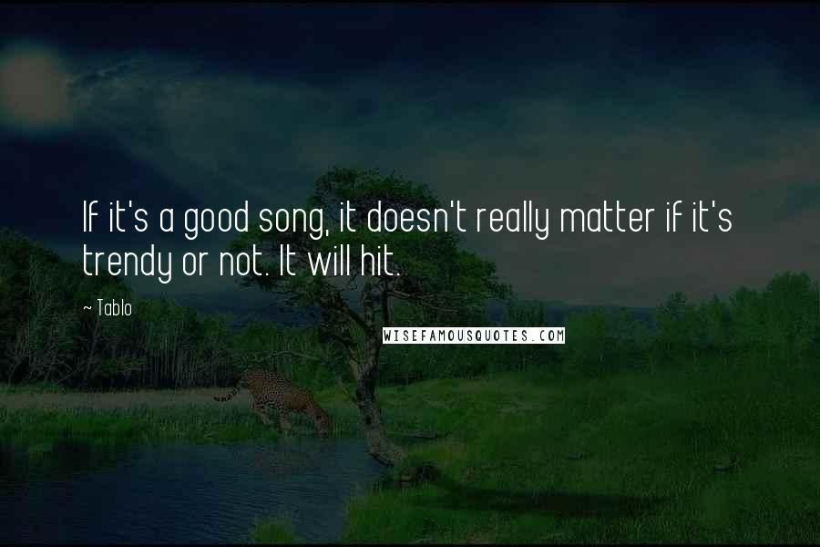 Tablo quotes: If it's a good song, it doesn't really matter if it's trendy or not. It will hit.