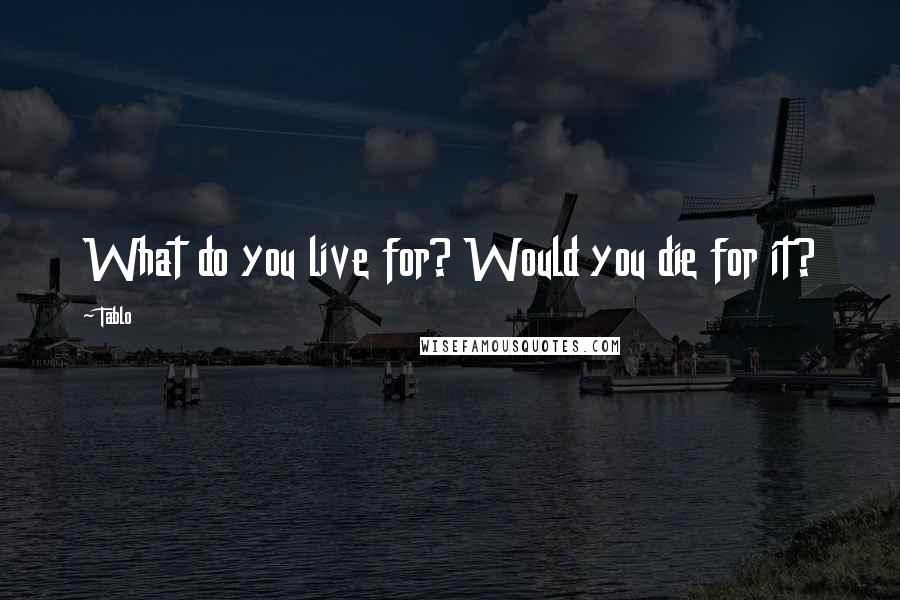 Tablo quotes: What do you live for? Would you die for it?