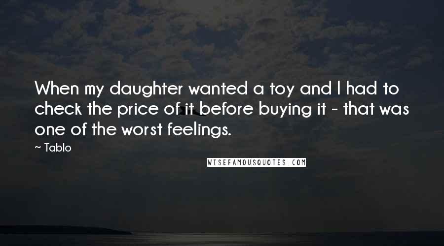 Tablo quotes: When my daughter wanted a toy and I had to check the price of it before buying it - that was one of the worst feelings.