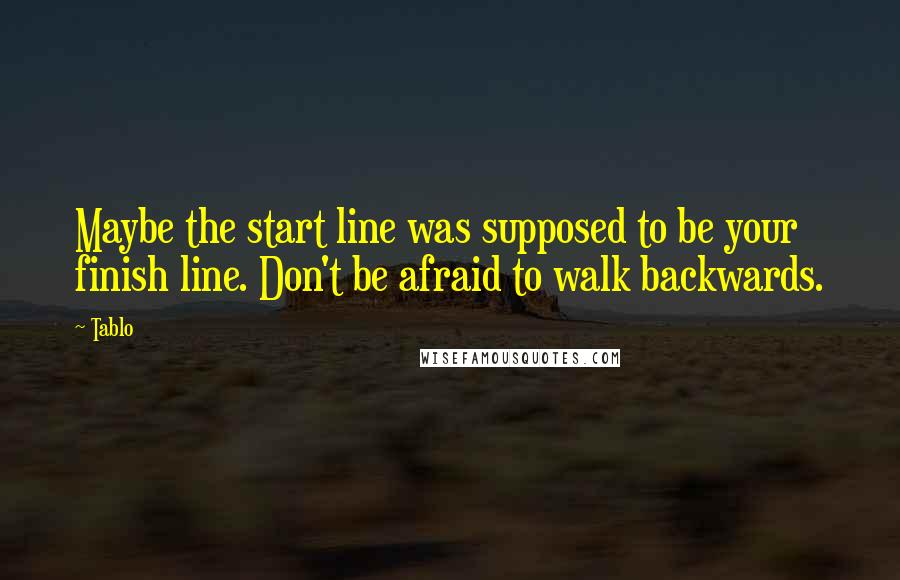 Tablo quotes: Maybe the start line was supposed to be your finish line. Don't be afraid to walk backwards.