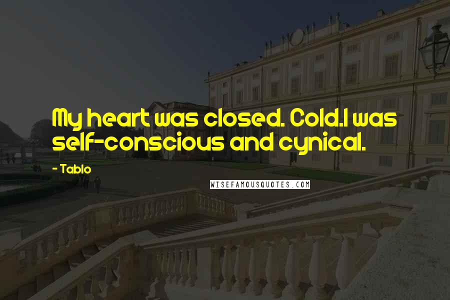 Tablo quotes: My heart was closed. Cold.I was self-conscious and cynical.