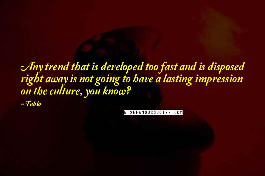 Tablo quotes: Any trend that is developed too fast and is disposed right away is not going to have a lasting impression on the culture, you know?