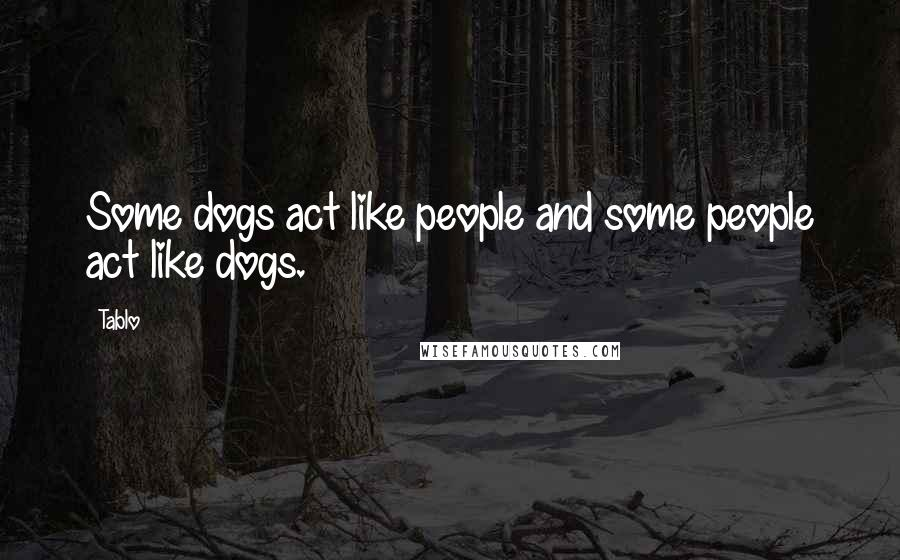 Tablo quotes: Some dogs act like people and some people act like dogs.
