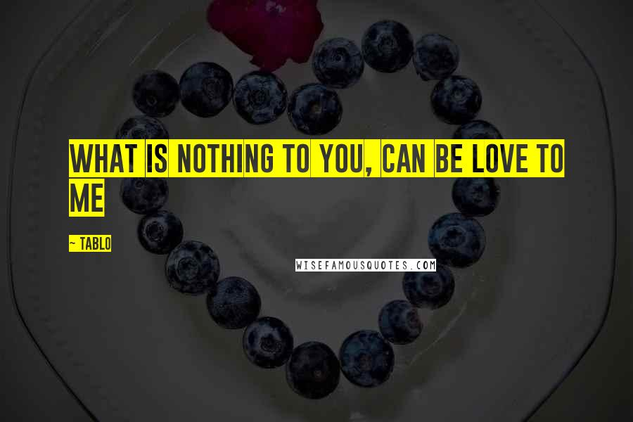 Tablo quotes: What is nothing to you, can be love to me