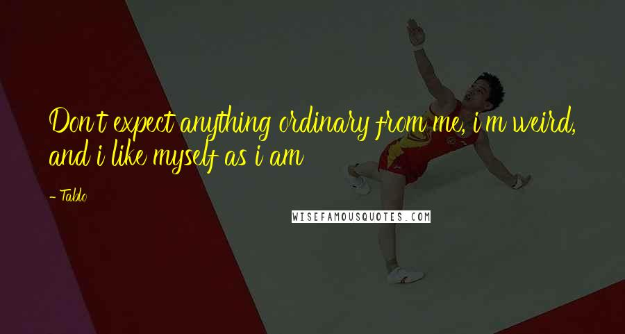 Tablo quotes: Don't expect anything ordinary from me, i'm weird, and i like myself as i am